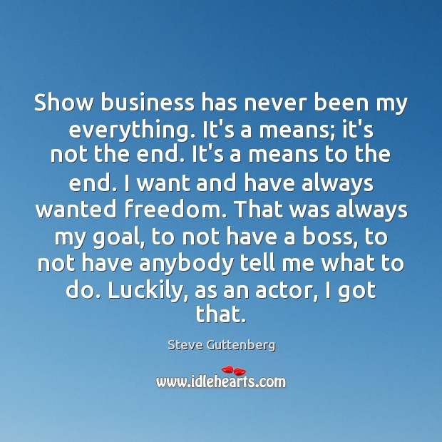 Show business has never been my everything. It's a means; it's not Steve Guttenberg Picture Quote