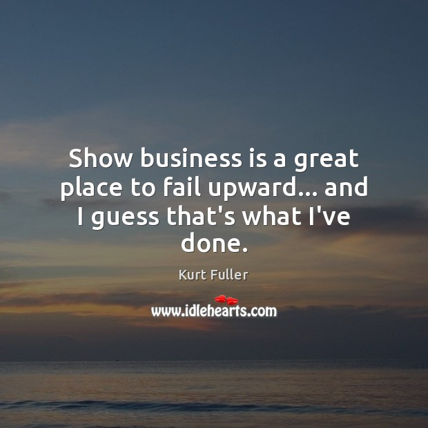 Show business is a great place to fail upward… and I guess that's what I've done. Kurt Fuller Picture Quote