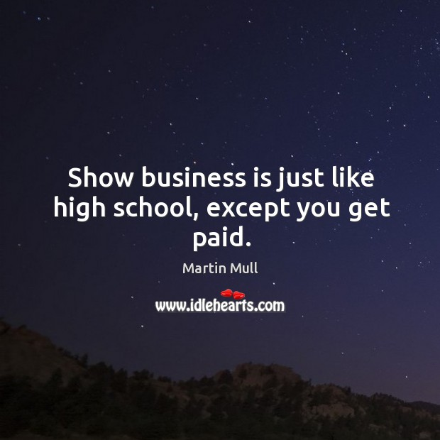 Image, Show business is just like high school, except you get paid.