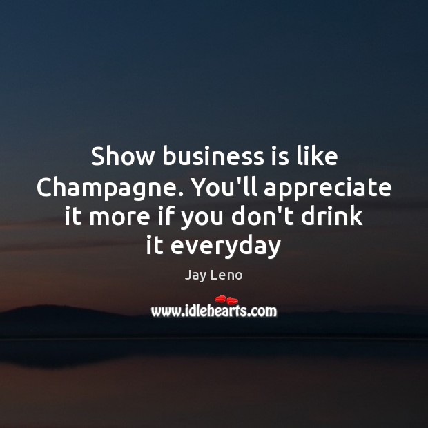Image, Show business is like Champagne. You'll appreciate it more if you don't drink it everyday