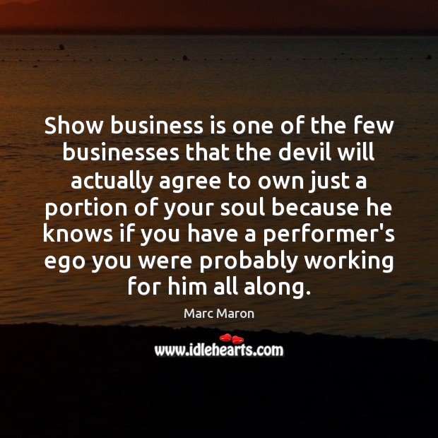 Show business is one of the few businesses that the devil will Marc Maron Picture Quote
