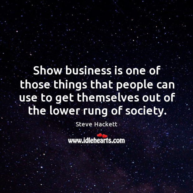 Show business is one of those things that people can use to get themselves out of the lower rung of society. Image
