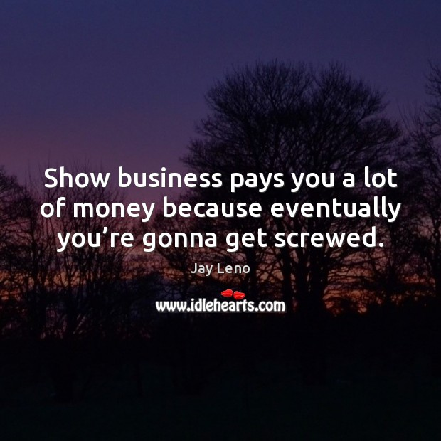 Image, Show business pays you a lot of money because eventually you're gonna get screwed.