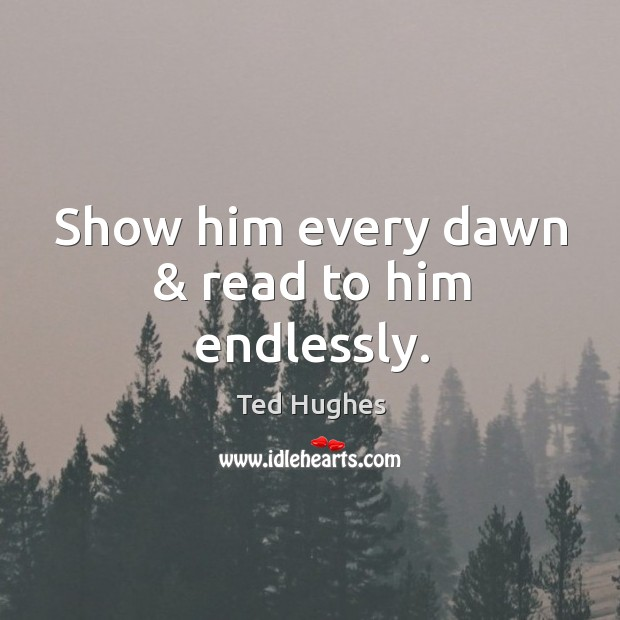Show him every dawn & read to him endlessly. Ted Hughes Picture Quote