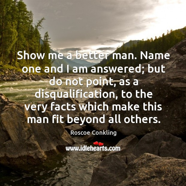 Show me a better man. Name one and I am answered; but do not point Image