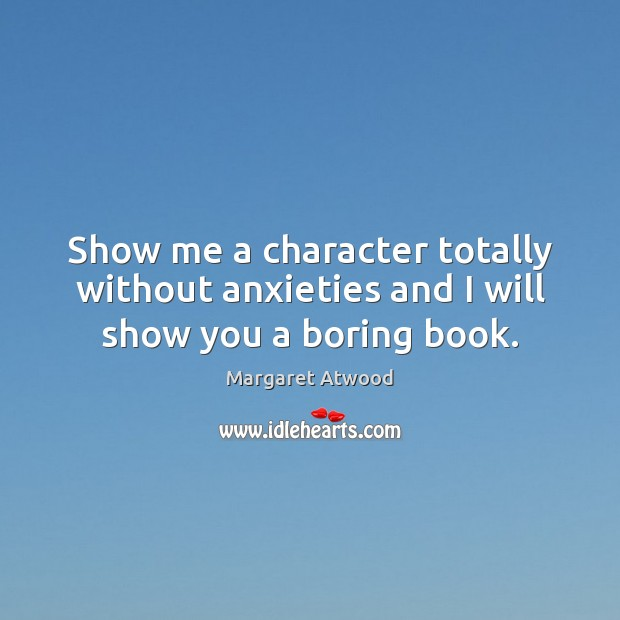 Show me a character totally without anxieties and I will show you a boring book. Image