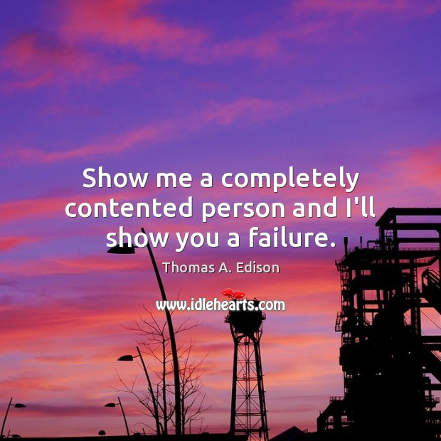 Image, Show me a completely contented person and I'll show you a failure.