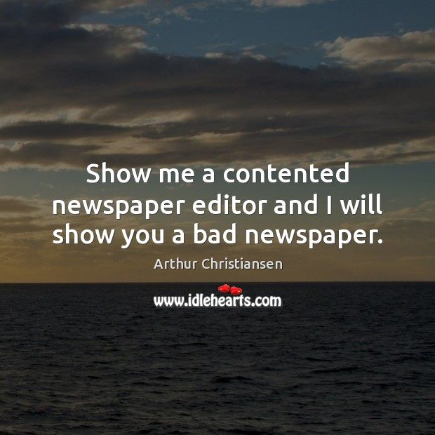 Show me a contented newspaper editor and I will show you a bad newspaper. Arthur Christiansen Picture Quote