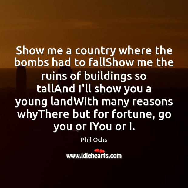 Show me a country where the bombs had to fallShow me the Phil Ochs Picture Quote