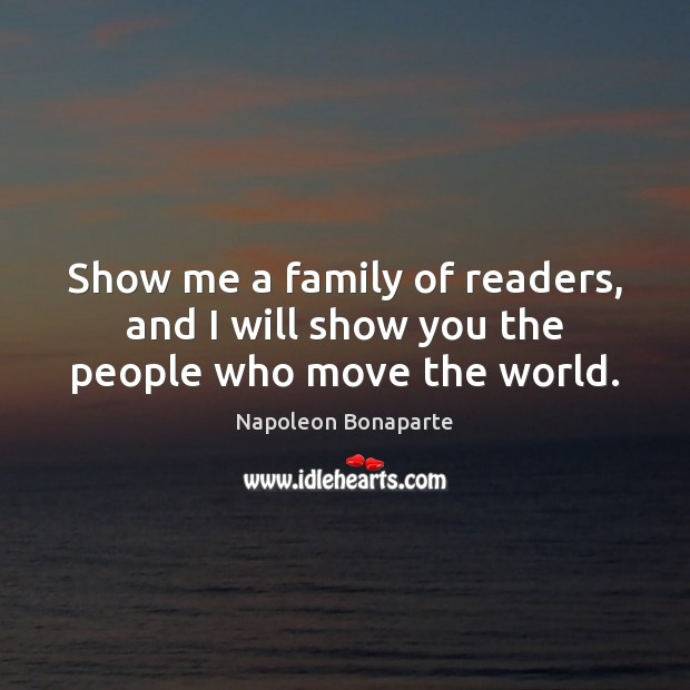 Show me a family of readers, and I will show you the people who move the world. Napoleon Bonaparte Picture Quote