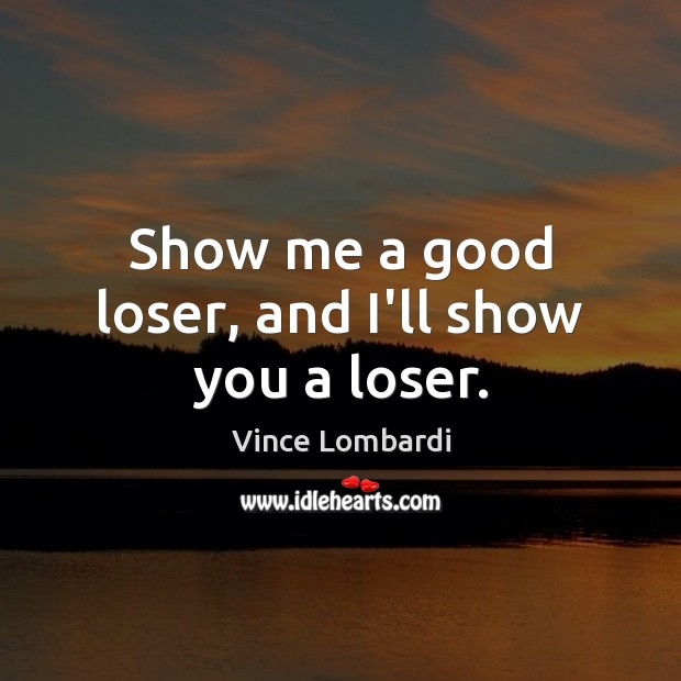 Show me a good loser, and I'll show you a loser. Vince Lombardi Picture Quote