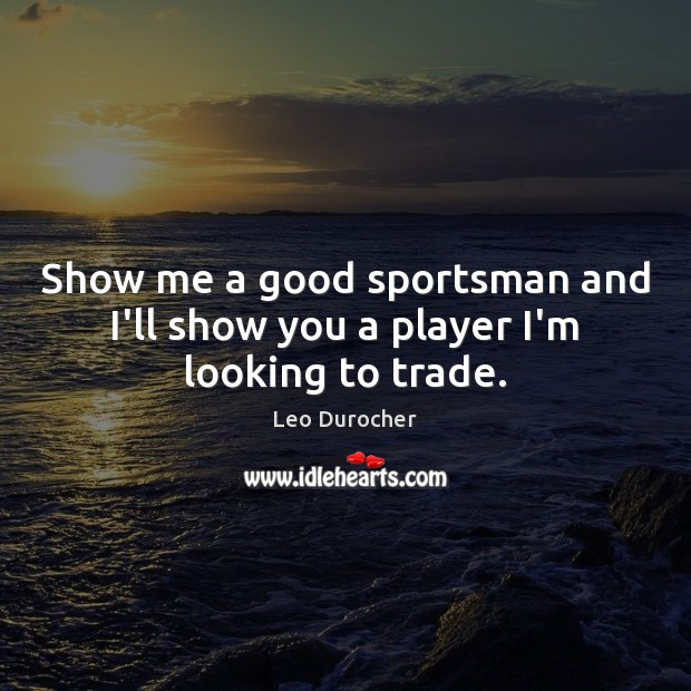 Show me a good sportsman and I'll show you a player I'm looking to trade. Image