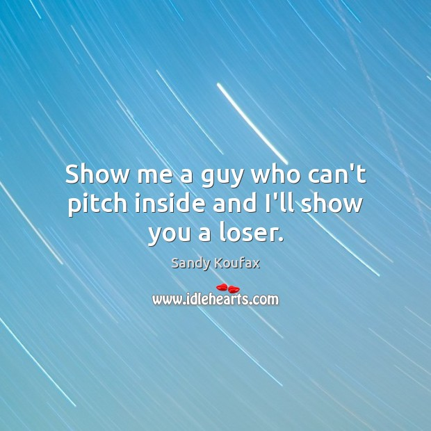 Show me a guy who can't pitch inside and I'll show you a loser. Sandy Koufax Picture Quote