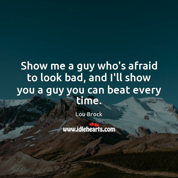 Image, Show me a guy who's afraid to look bad, and I'll show you a guy you can beat every time.