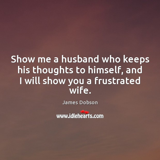 Show me a husband who keeps his thoughts to himself, and I James Dobson Picture Quote
