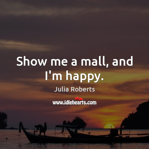 Show me a mall, and I'm happy. Julia Roberts Picture Quote