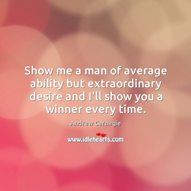 Image about Show me a man of average ability but extraordinary desire and I'll