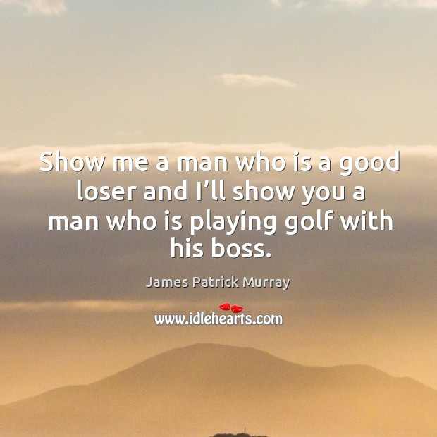 Show me a man who is a good loser and I'll show you a man who is playing golf with his boss. Image