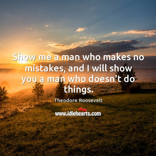 Image, Show me a man who makes no mistakes, and I will show you a man who doesn't do things.