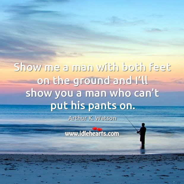 Image, Show me a man with both feet on the ground and I'll show you a man who can't put his pants on.