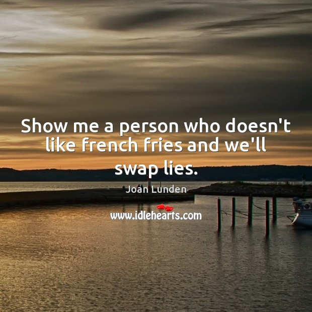 Show me a person who doesn't like french fries and we'll swap lies. Joan Lunden Picture Quote