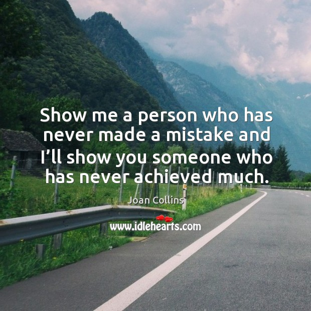 Show me a person who has never made a mistake and I'll show you someone who has never achieved much. Image