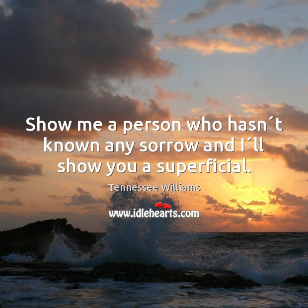 Show me a person who hasn´t known any sorrow and I´ll show you a superficial. Tennessee Williams Picture Quote
