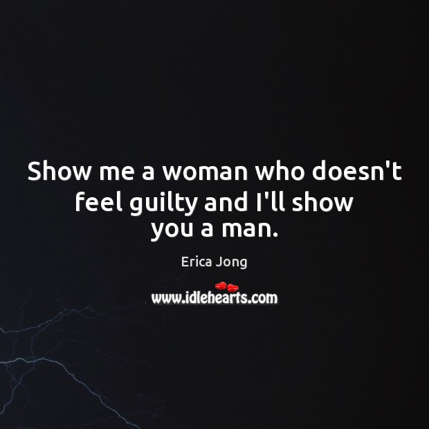 Show me a woman who doesn't feel guilty and I'll show you a man. Erica Jong Picture Quote
