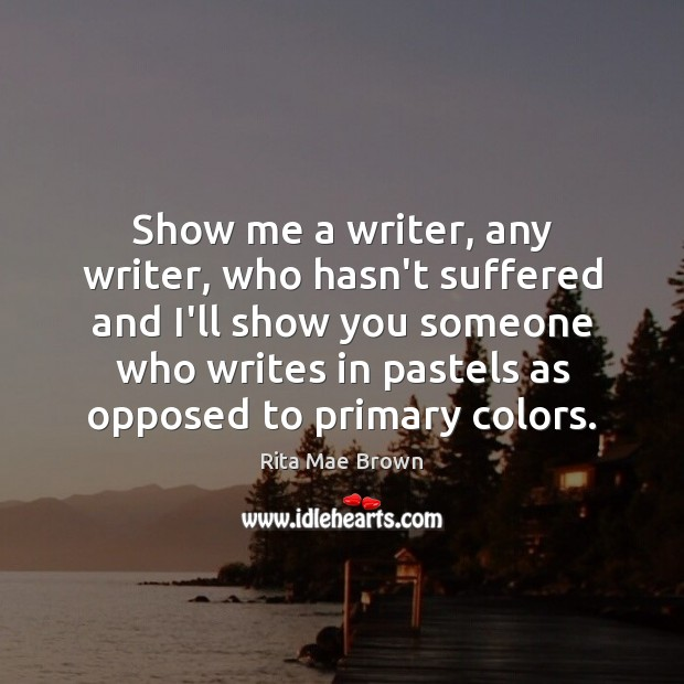 Show me a writer, any writer, who hasn't suffered and I'll show Rita Mae Brown Picture Quote