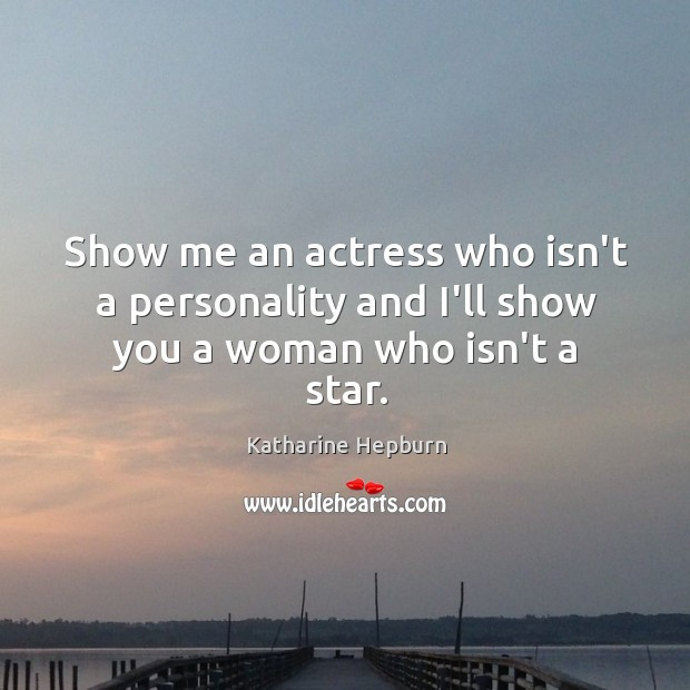 Show me an actress who isn't a personality and I'll show you a woman who isn't a star. Image