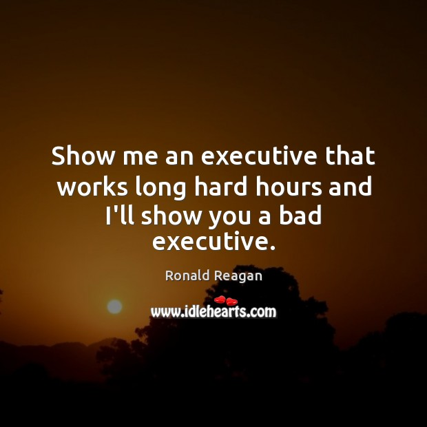 Image, Show me an executive that works long hard hours and I'll show you a bad executive.
