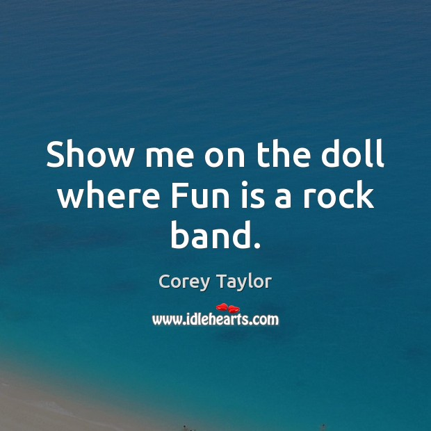 Show me on the doll where Fun is a rock band. Corey Taylor Picture Quote