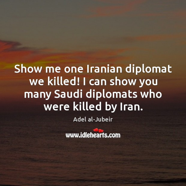 Image, Show me one Iranian diplomat we killed! I can show you many