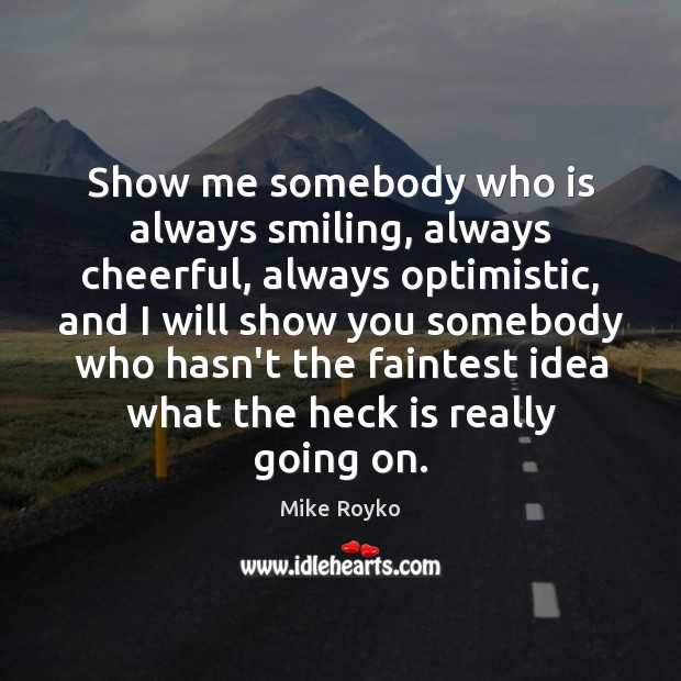 Image, Show me somebody who is always smiling, always cheerful, always optimistic, and