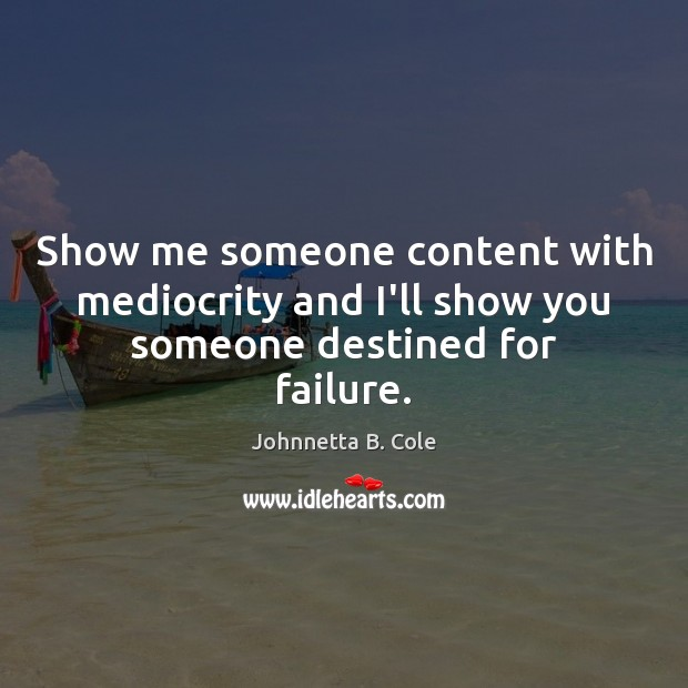 Show me someone content with mediocrity and I'll show you someone destined for failure. Image
