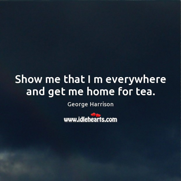 Show me that I m everywhere and get me home for tea. George Harrison Picture Quote