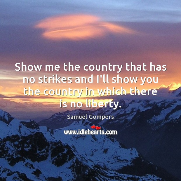 Show me the country that has no strikes and I'll show you Samuel Gompers Picture Quote