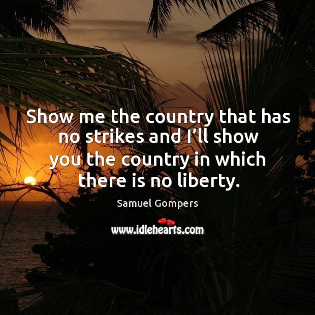 Show me the country that has no strikes and I'll show you the country in which there is no liberty. Samuel Gompers Picture Quote