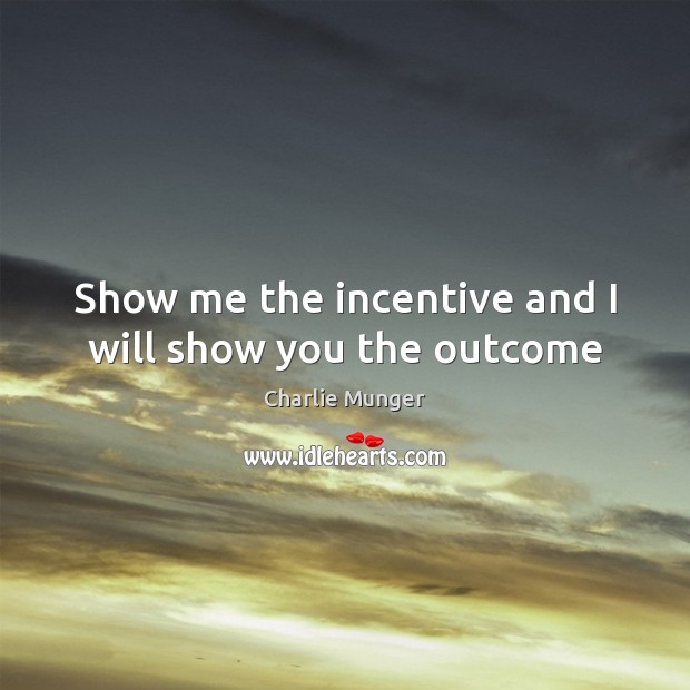 Show me the incentive and I will show you the outcome Charlie Munger Picture Quote