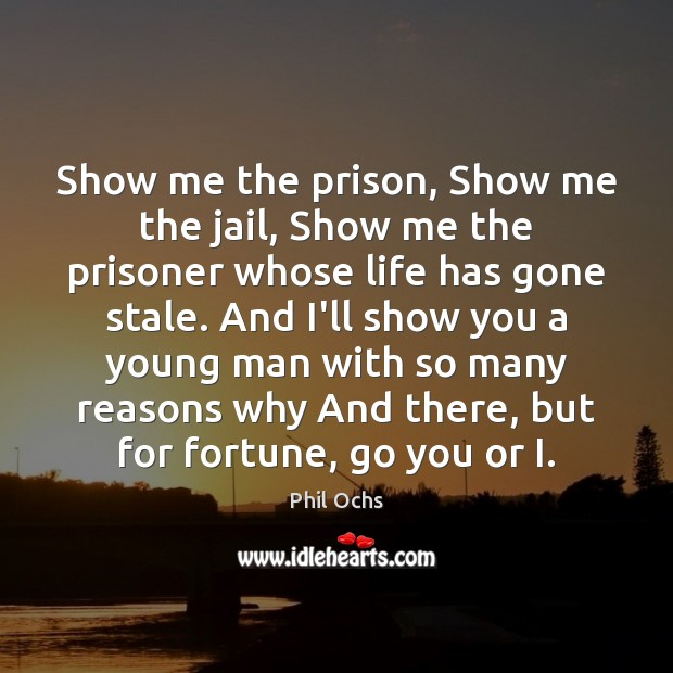 Show me the prison, Show me the jail, Show me the prisoner Phil Ochs Picture Quote
