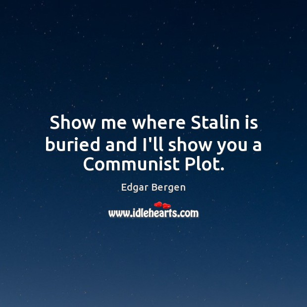 Show me where Stalin is buried and I'll show you a Communist Plot. Image