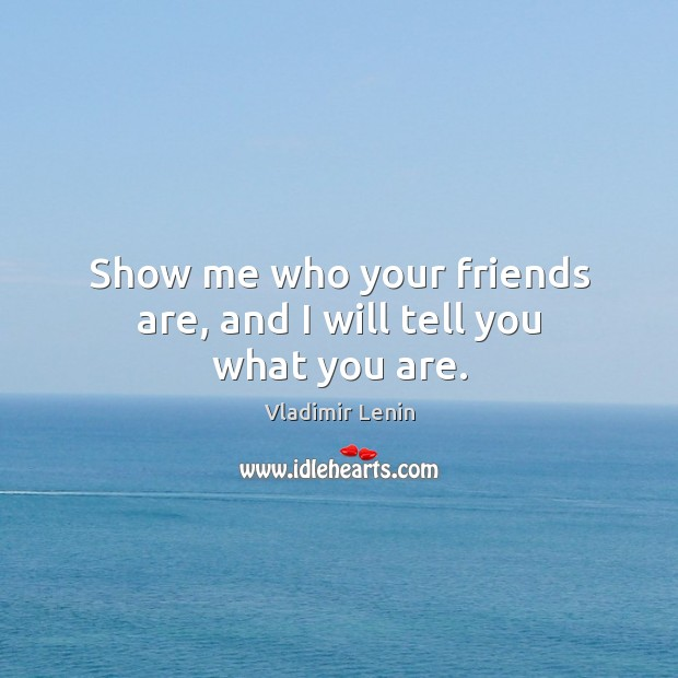 Show me who your friends are, and I will tell you what you are. Image