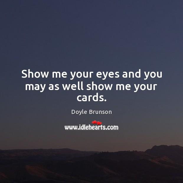 Show me your eyes and you may as well show me your cards. Image