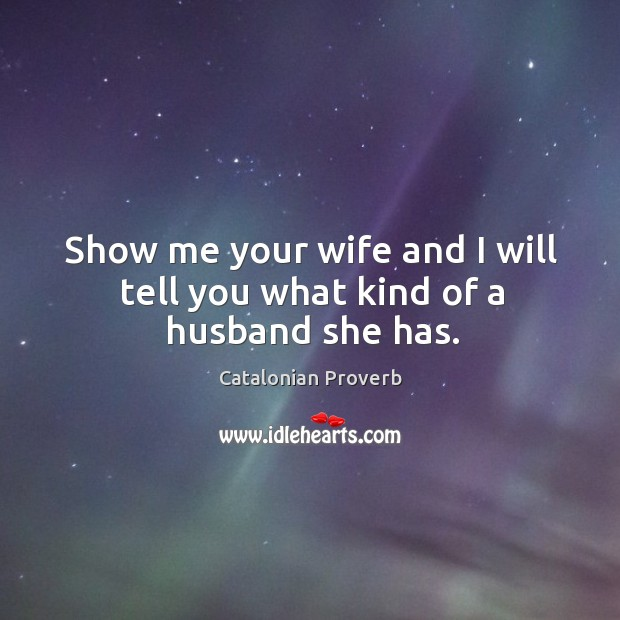 Show me your wife and I will tell you what kind of a husband she has. Catalonian Proverbs Image
