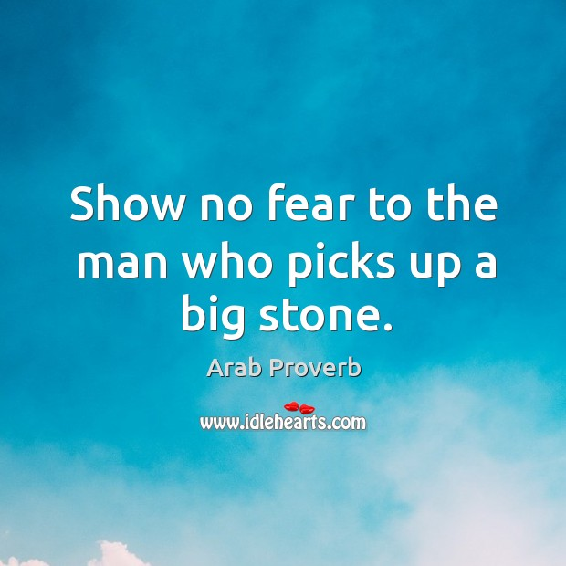 Show no fear to the man who picks up a big stone. Arab Proverbs Image
