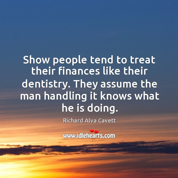 Show people tend to treat their finances like their dentistry. Image
