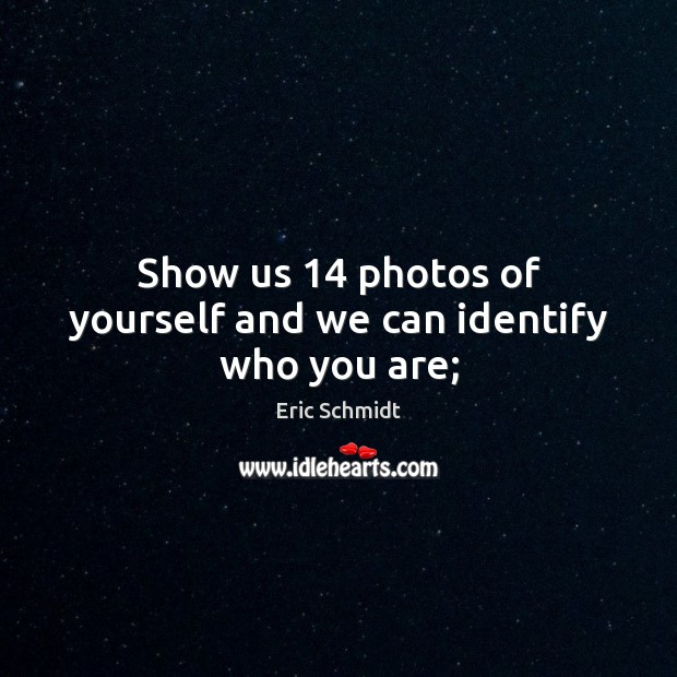Eric Schmidt Picture Quote image saying: Show us 14 photos of yourself and we can identify who you are;