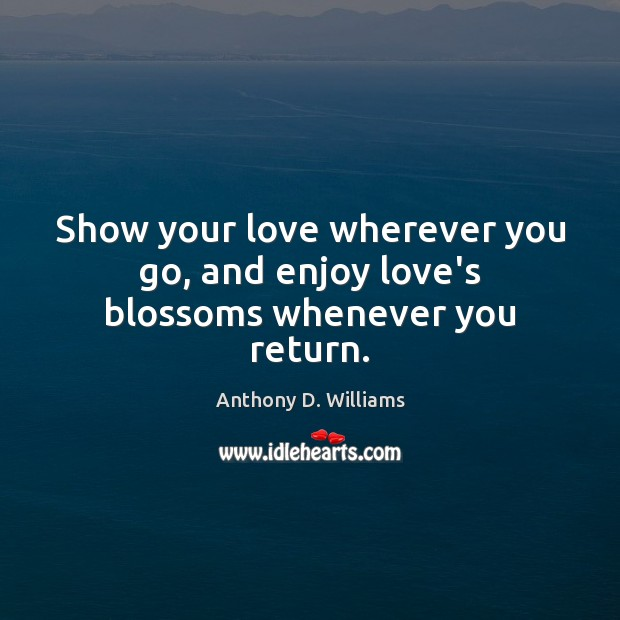 Image, Show your love wherever you go, and enjoy love's blossoms whenever you return.