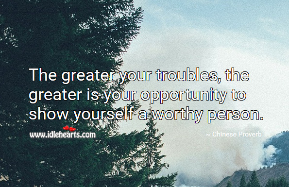 The greater your troubles, the greater is your opportunity to show yourself a worthy person. Chinese Proverbs Image