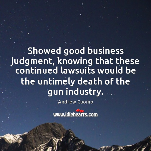 Showed good business judgment, knowing that these continued lawsuits would be the Andrew Cuomo Picture Quote